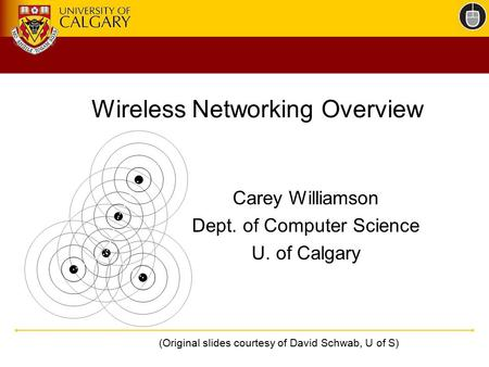 Wireless Networking Overview Carey Williamson Dept. of Computer Science U. of Calgary (Original slides courtesy of David Schwab, U of S)
