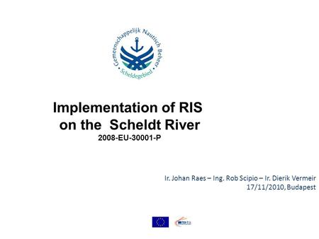 Ir. Johan Raes – Ing. Rob Scipio – Ir. Dierik Vermeir 17/11/2010, Budapest Implementation of RIS on the Scheldt River 2008-EU-30001-P.