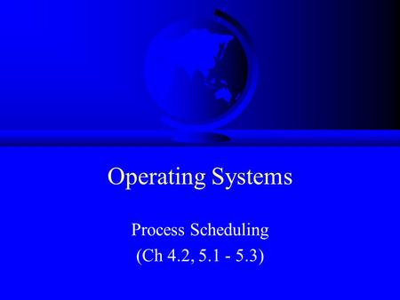 Operating Systems Process Scheduling (Ch 4.2, 5.1 - 5.3)