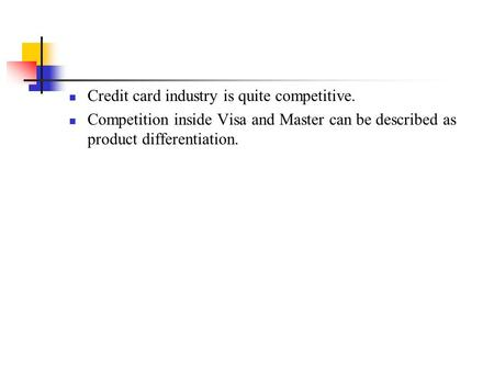 Credit card industry is quite competitive. Competition inside Visa and Master can be described as product differentiation.