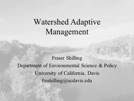 Watershed Adaptive Management Fraser Shilling Department of Environmental Science & Policy University of California, Davis