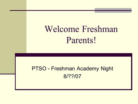 Welcome Freshman Parents! PTSO - Freshman Academy Night 8/??/07.