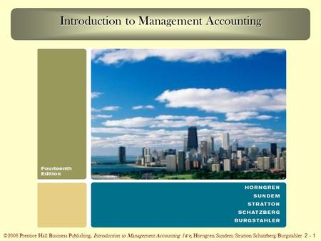 ©2008 Prentice Hall Business Publishing, Introduction to Management Accounting 14/e, Horngren/Sundem/Stratton/Schatzberg/Burgstahler 2 - 1 Introduction.