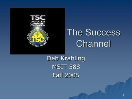 1 The Success Channel Deb Krahling MSIT 588 Fall 2005.