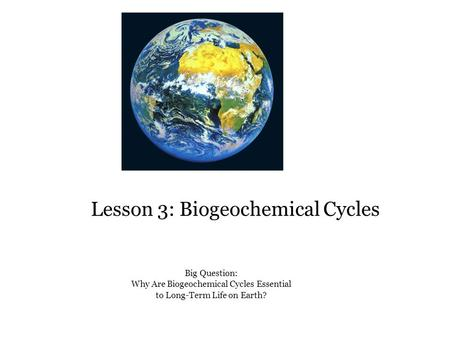 Lesson 3: Biogeochemical Cycles Big Question: Why Are Biogeochemical Cycles Essential to Long-Term Life on Earth?