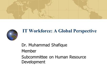 IT Workforce: A Global Perspective Dr. Muhammad Shafique Member Subcommittee on Human Resource Development.