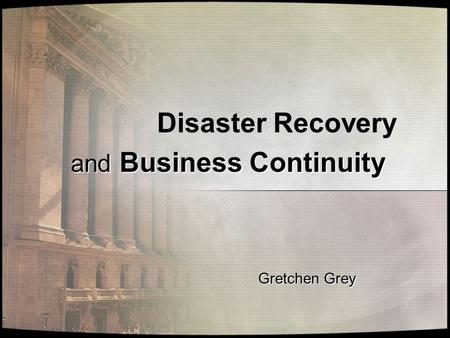 Disaster Recovery and Business Continuity Gretchen Grey.