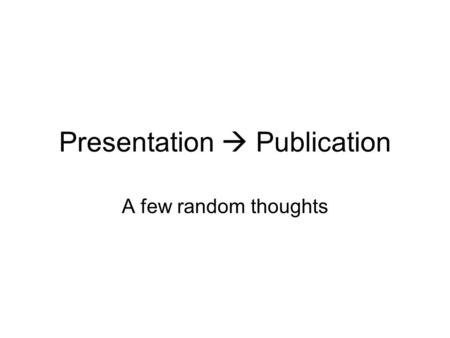 Presentation  Publication A few random thoughts.