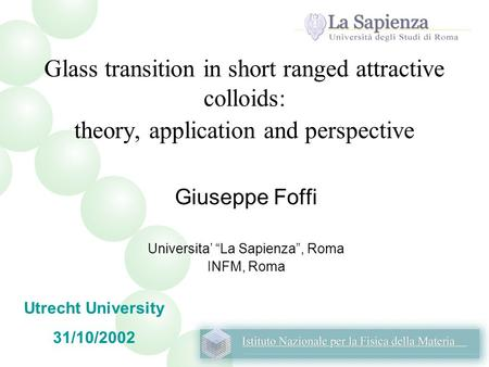 "Glass transition in short ranged attractive colloids: theory, application and perspective Giuseppe Foffi Universita' ""La Sapienza"", Roma INFM, Roma Utrecht."
