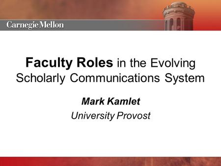 Faculty Roles in the Evolving Scholarly Communications System Mark Kamlet University Provost.
