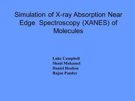 Simulation of X-ray Absorption Near Edge Spectroscopy (XANES) of Molecules Luke Campbell Shaul Mukamel Daniel Healion Rajan Pandey.