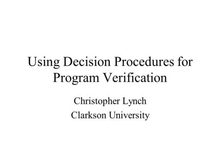 Using Decision Procedures for Program Verification Christopher Lynch Clarkson University.