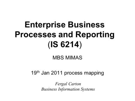 Enterprise Business Processes and Reporting (IS 6214) MBS MIMAS 19 th Jan 2011 process mapping Fergal Carton Business Information Systems.