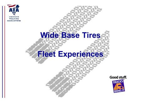 Wide Base Tires Fleet Experiences. Background The American Trucking Associations is the largest national trade association for the trucking industry.