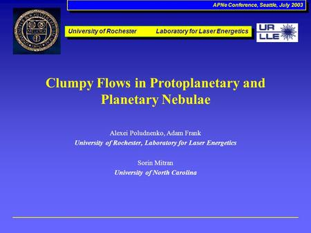 APNe Conference, Seattle, July 2003 Clumpy Flows in Protoplanetary and Planetary Nebulae Alexei Poludnenko, Adam Frank University of Rochester, Laboratory.