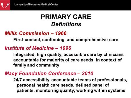 University of Nebraska Medical Center PRIMARY CARE Definitions Millis Commission – 1966 First-contact, continuing, and comprehensive care Institute of.
