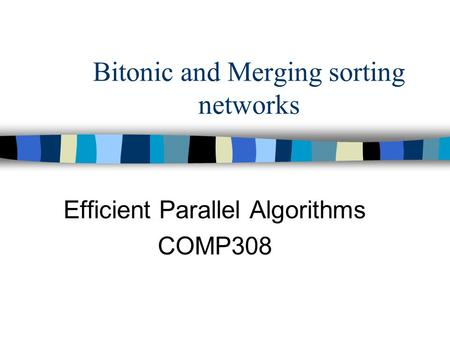 Bitonic and Merging sorting networks Efficient Parallel Algorithms COMP308.