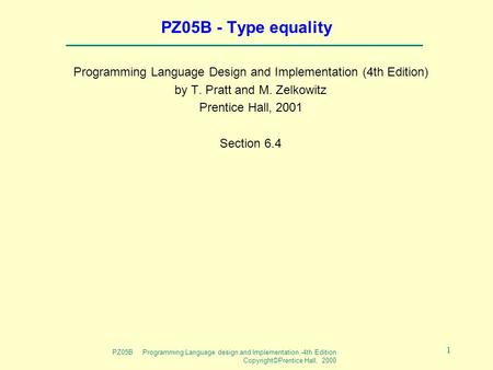 PZ05B Programming Language design and Implementation -4th Edition Copyright©Prentice Hall, 2000 1 PZ05B - Type equality Programming Language Design and.
