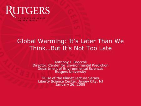 Global Warming: It's Later Than We Think…But It's Not Too Late Anthony J. Broccoli Director, Center for Environmental Prediction Department of Environmental.