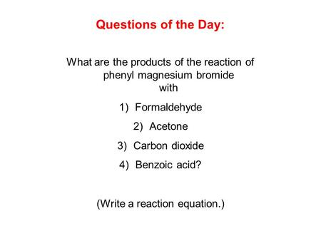 Questions of the Day: What are the products of the reaction of phenyl magnesium bromide with Formaldehyde Acetone Carbon dioxide Benzoic acid? (Write.