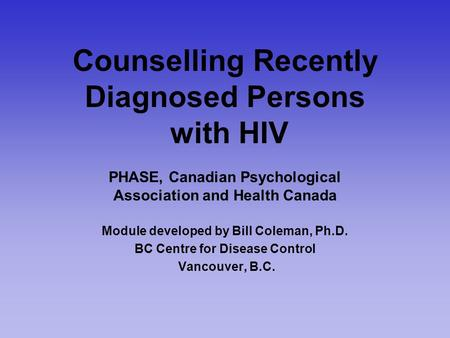 Counselling Recently Diagnosed Persons with HIV PHASE, Canadian Psychological Association and Health Canada Module developed by Bill Coleman, Ph.D. BC.