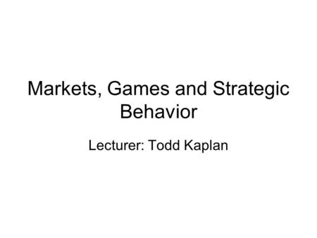 Markets, Games and Strategic Behavior Lecturer: Todd Kaplan.