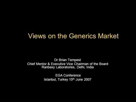 Views on the Generics Market Dr Brian Tempest Chief Mentor & Executive Vice Chairman of the Board Ranbaxy Laboratories, Delhi, India EGA Conference Istanbul,
