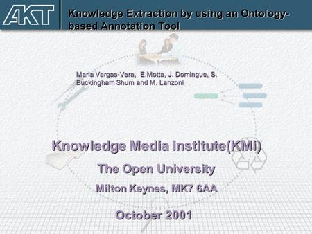 Knowledge Extraction by using an Ontology- based Annotation Tool Knowledge Media Institute(KMi) The Open University Milton Keynes, MK7 6AA October 2001.