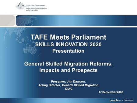 TAFE Meets Parliament SKILLS INNOVATION 2020 Presentation General Skilled Migration Reforms, Impacts and Prospects Presenter: Jim Dawson, Acting Director,