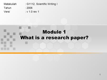 1 Module 1 What is a research paper? Matakuliah: G1112, Scientific Writing I Tahun: 2006 Versi: v 1.0 rev 1.