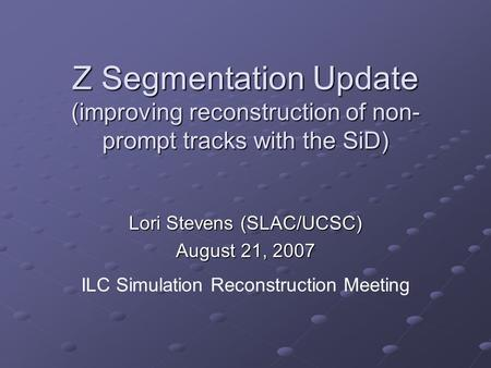 Z Segmentation Update (improving reconstruction of non- prompt tracks with the SiD) Lori Stevens (SLAC/UCSC) August 21, 2007 ILC Simulation Reconstruction.