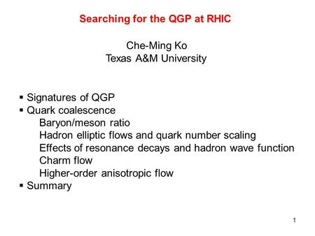 1 Searching for the QGP at RHIC Che-Ming Ko Texas A&M University  Signatures of QGP  Quark coalescence Baryon/meson ratio Hadron elliptic flows and quark.