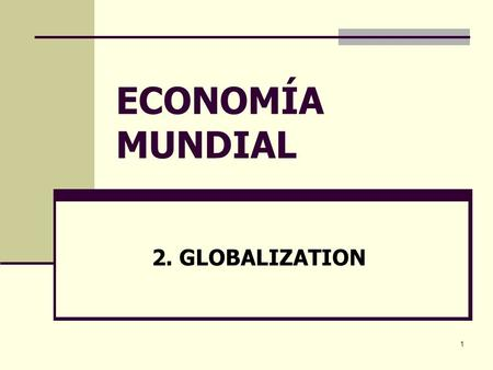 1 ECONOMÍA MUNDIAL 2. GLOBALIZATION. 2 OUTLINE What is globalization? Forces behind globalization Is globalization new, irreversible and complete? The.