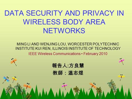 DATA SECURITY AND PRIVACY IN WIRELESS BODY AREA NETWORKS MING LI AND WENJING LOU, WORCESTER POLYTECHNIC INSTITUTE KUI REN, ILLINOIS INSTITUTE OF TECHNOLOGY.