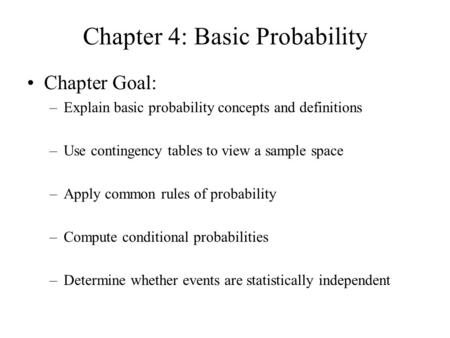 Chapter 4: Basic Probability Chapter Goal: –Explain basic probability concepts and definitions –Use contingency tables to view a sample space –Apply common.