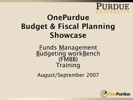 OnePurdue Budget & Fiscal Planning Showcase Funds Management Budgeting workBench (FMBB) Training August/September 2007.