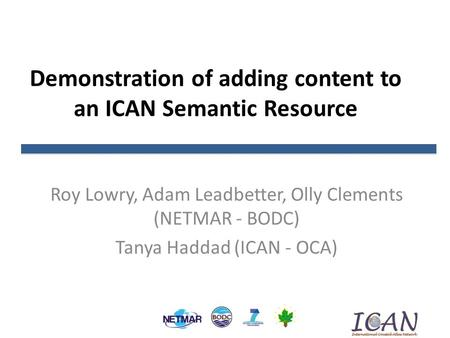 Demonstration of adding content to an ICAN Semantic Resource Roy Lowry, Adam Leadbetter, Olly Clements (NETMAR - BODC) Tanya Haddad (ICAN - OCA)