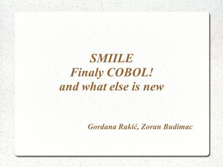 SMIILE Finaly COBOL! and what else is new Gordana Rakić, Zoran Budimac.