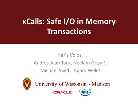 XCalls: Safe I/O in Memory Transactions Haris Volos, Andres Jaan Tack, Neelam Goyal +, Michael Swift, Adam Welc § University of Wisconsin - Madison + §
