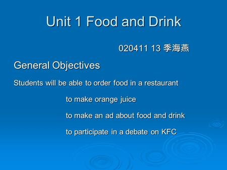 Unit 1 Food and Drink 020411 13 季海燕 020411 13 季海燕 General Objectives Students will be able to order food in a restaurant to make orange juice to make orange.
