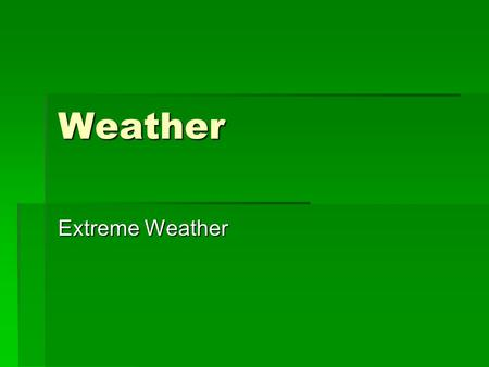 Weather Extreme Weather. Summary  Thunderstorms  Tornadoes  Floods  Droughts  Hurricanes, Typhoons & Tropical Cyclones  Blizzards.