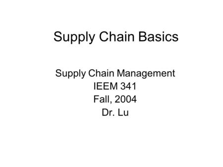 Supply Chain Basics Supply Chain Management IEEM 341 Fall, 2004 Dr. Lu.