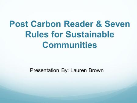 Post Carbon Reader & Seven Rules for Sustainable Communities Presentation By: Lauren Brown.