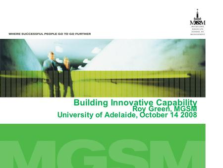 Building Innovative Capability Roy Green, MGSM University of Adelaide, October 14 2008.