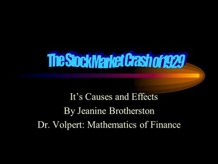 It's Causes and Effects By Jeanine Brotherston Dr. Volpert: Mathematics of Finance.