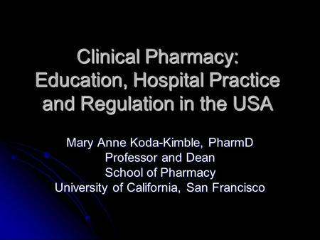 Clinical Pharmacy: Education, Hospital Practice and Regulation in the USA Mary Anne Koda-Kimble, PharmD Professor and Dean School of Pharmacy University.