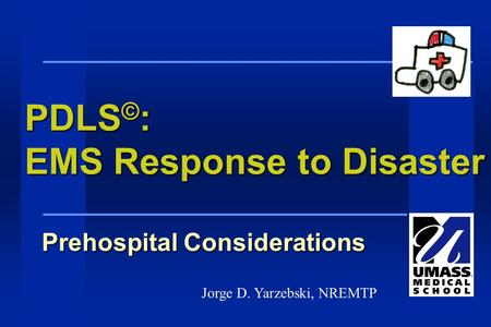 PDLS © : EMS Response to Disaster Prehospital Considerations Jorge D. Yarzebski, NREMTP.