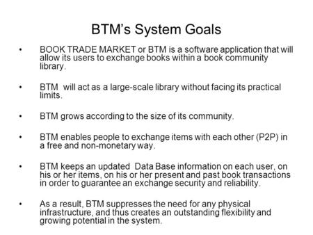 BTM's System Goals BOOK TRADE MARKET or BTM is a software application that will allow its users to exchange books within a book community library. BTM.