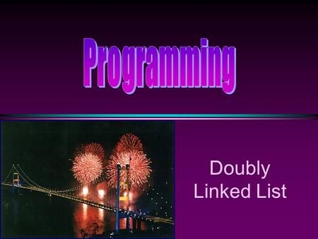 "Doubly Linked List. COMP104 Doubly Linked Lists / Slide 2 Motivation * Doubly linked lists are useful for playing video and sound files with ""rewind"""