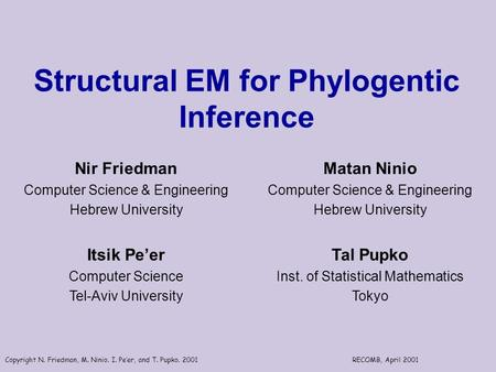 Copyright N. Friedman, M. Ninio. I. Pe'er, and T. Pupko. 2001RECOMB, April 2001 Structural EM for Phylogentic Inference Nir Friedman Computer Science &